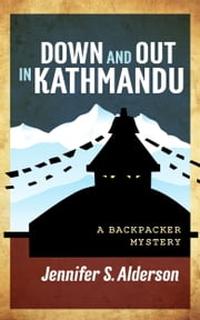 Down and Out in Kathmandu: A Backpacker Mystery ebook by Jennifer S. Alderson