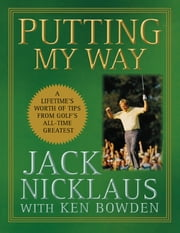 Putting My Way - A Lifetime's Worth of Tips from Golf's All-Time Greatest ebook by Jack Nicklaus