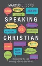 Speaking Christian - Recovering the lost meaning of Christian words 電子書 by Marcus Borg