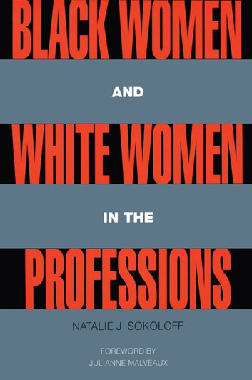 Black Women and White Women in the Professions - Occupational Segregation by Race and Gender, 1960-1980 ebook by Natalie J. Sokoloff