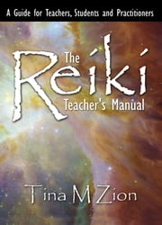 The Reiki Teacher's Manual - A Guide for Teachers, Students, and Practitioners ebook by Tina M. Zion