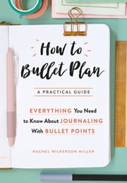 How to Bullet Plan - Everything You Need to Know About Journaling with Bullet Points ebook by Rachel Wilkerson Miller