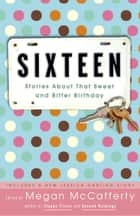 Sixteen - Stories About That Sweet and Bitter Birthday ebook by Megan McCafferty, Jacqueline Woodson, Sarah Dessen,...