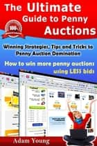 The Ultimate Guide to Penny Auctions - Winning Strategies, Tips and Tricks to Penny Auction Domination, How to win more penny auctions using less bids ebook by Adam Young
