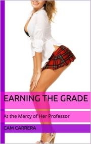 Earning the Grade: At the Mercy of Her Professor ebook by Cam Carrera