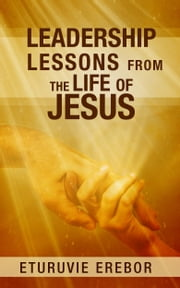 Leadership Lessons from the Life of Jesus ebook by Eturuvie Erebor