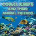 Coral Reefs and Their Animals Friends - Marine Life and Oceanography for Kids ebook by