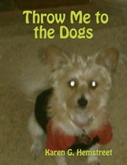 Throw Me to the Dogs ebook by Karen G. Hemstreet