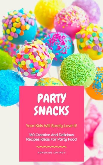 Party Snacks - Your Kids Will Surely Love It! - 160 Creative And Delicious Recipes Ideas For Party Food (Funny Food Cookbook) ebook by HOMEMADE LOVING'S
