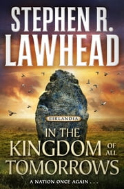In the Kingdom of All Tomorrows - Eirlandia, Book Three ebook by Stephen R. Lawhead