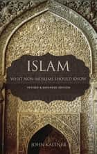 Islam - What Non-Muslims Should Know ebook by John Kaltner