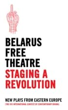Belarus Free Theatre: Staging a Revolution - New Plays From Eastern Europe ebook by Belarus Free Theatre