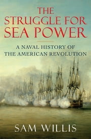 The Struggle for Sea Power: A Naval History of the American Revolution ebook by Sam Willis