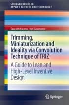Trimming, Miniaturization and Ideality via Convolution Technique of TRIZ - A Guide to Lean and High-level Inventive Design ebook by Saurabh Kwatra, Yuri Salamatov