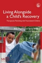 Living Alongside a Child's Recovery - Therapeutic Parenting with Traumatized Children ebook by Billy Pughe, Mary Walsh, Terry Philpot