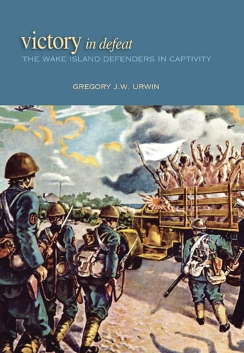 Victory in Defeat - The Wake Island Defenders in Captivity ebook by Gregory J. W. Urwin