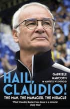 Hail, Claudio! - The Man, the Manager, the Miracle ebook by Gabriele Marcotti, Alberto Polverosi
