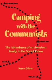 Camping with the Communists: The Adventures of an American Family in the Soviet Union ebook by Karen Gilden