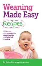 Weaning Made Easy Recipes - Simple and tasty ideas for spoon-feeding and baby-led weaning ebook by Dr Rana Conway, BSc(Hons), PhD,...