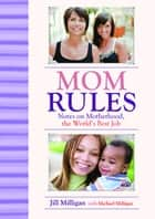 Mom Rules - Notes on Motherhood, the World's Best Job ebook by Jill Milligan, Michael Milligan