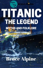 Titanic: The Legend, Myths And Folklore ebook by Bruce Alpine