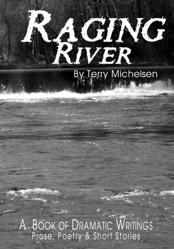 Raging River - A Book of Dramatic Writings: Prose, Poetry & Short Stories ebook by Terry Michelsen