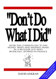 """Don't Do What I Did"" - Avoid the Common Day to Day Money Traps and Mistakes Made By a Regular Guy Who Ironically...Worked in Finance ebook by David Ankrah"