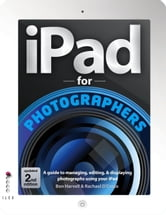 iPad for Photographers, updated 2nd edition - A Guide to Managing, Editing & Displaying Photographs Using Your iPad ebook by Ben Harvell,Rachael D'Cruze