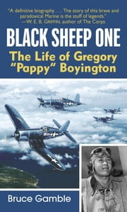 Black Sheep One - The Life of Gregory Pappy Boyington ebook by Bruce Gamble