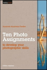 Ten Photo Assignments - to develop your photographic skills ebook by Amanda Quintenz-Fiedler