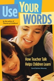 Use Your Words - How Teacher Talk Helps Children Learn ebook by Carol Garhart Mooney