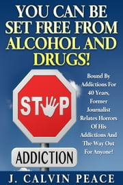 You Can Be Set Free From Alcohol And Drugs! ebook by J. Calvin Peace III