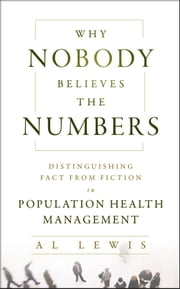 Why Nobody Believes the Numbers - Distinguishing Fact from Fiction in Population Health Management ebook by Al Lewis