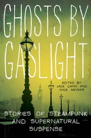 Ghosts by Gaslight - Stories of Steampunk and Supernatural Suspense ebook by Jack Dann,Dr. Nick Gevers