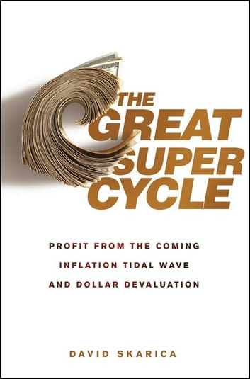 The Great Super Cycle - Profit from the Coming Inflation Tidal Wave and Dollar Devaluation ebook by David Skarica