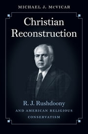 Christian Reconstruction - R. J. Rushdoony and American Religious Conservatism ebook by Michael Joseph McVicar