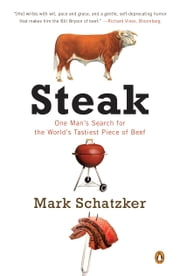 Steak - One Man's Search for the World's Tastiest Piece of Beef ebook by Mark Schatzker