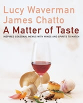 A Matter Of Taste - Inspired Seasonal Menus with Wines and Spirits to Match ebook by Lucy Waverman,James Chatto