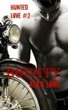 Bounty: Hunted Love #2 ebook by Aden Lowe