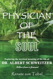 PHYSICIAN OF THE SOUL - Exploring the mystical meaning of the life of DR. ALBERT SCHWEITZER: Letters from a Journal ebook by Renate zum Tobel