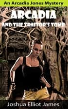 Arcadia And The Traitor's Tomb - An Arcadia Jones Mystery, #1 ebook by Joshua Elliot James