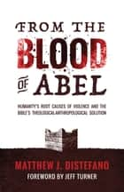 From the Blood of Abel - Humanity's Root Causes of Violence and the Bible's Theological-Anthropological Solution ebook by Matthew J Distefano, Jeff Turner