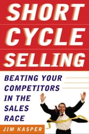 Short Cycle Selling: Beating Your Competitors in the Sales Race ebook by Kasper , Jim