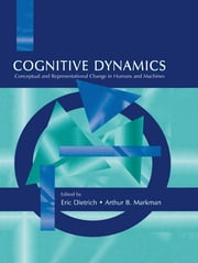 Cognitive Dynamics - Conceptual and Representational Change in Humans and Machines ebook by Eric Dietrich,Arthur B. Markman