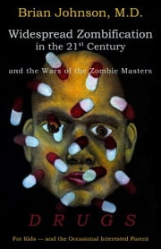 Widespread Zombification in the 21st Century and the Wars of the Zombie Masters: DRUGS: For Kids - and the Occasional Interested Parent ebook by Brian Johnson, M.D.