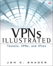 VPNs Illustrated - Tunnels, VPNs, and IPsec ebook by Jon C. Snader