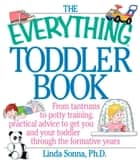 The Everything Toddler Book - From Controlling Tantrums to Potty Training, Practical Advice to Get You and Your Toddler Through the Formative Years ebook by Linda Sonna