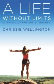 A Life Without Limits - A World Champion's Journey ebook by Chrissie Wellington