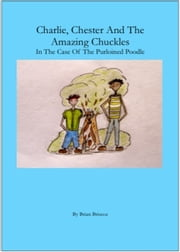 Charlie, Chester And The Amazing Chuckles ( In The Case Of The Purloined Poodle) ebook by Brian Briscoe