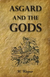 Asgard and the Gods the Tales and Traditions of Our Northern Ancestors Froming a Complete Manual of Norse Mythology ebook by W. Wagner,